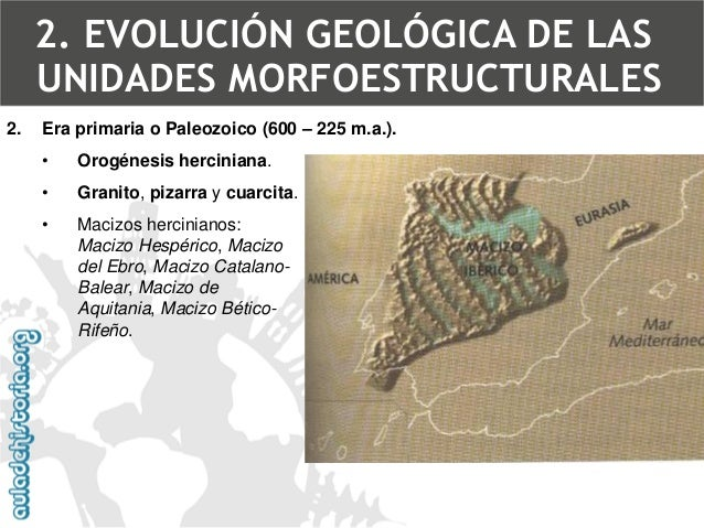 2.Era primaria o Paleozoico (600 –225 m.a.).  •Orogénesisherciniana.  •Granito, pizarray cuarcita.  •Macizos hercinianos: ...