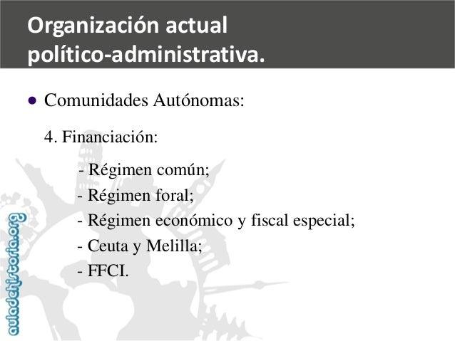  Comunidades Autónomas:  4. Financiación:  -Régimen común;  -Régimen foral;  -Régimen económico y fiscal especial;  -Ceu...