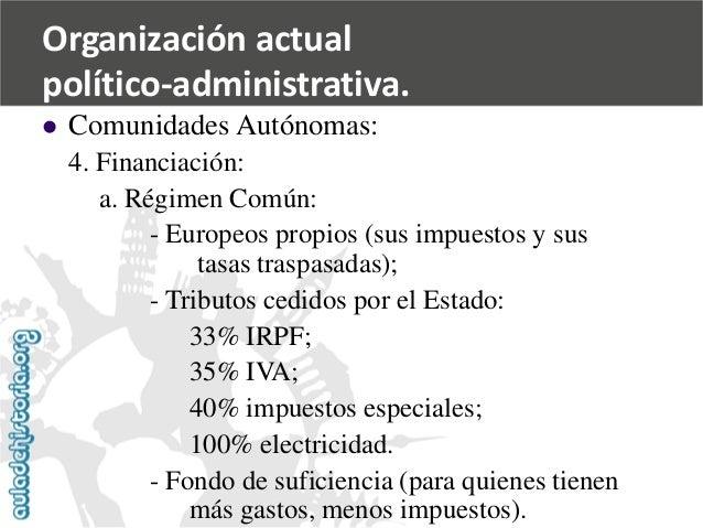   Comunidades Autónomas:  4. Financiación:  a. Régimen Común:  -Europeos propios (sus impuestos y sus  tasas traspasadas)...