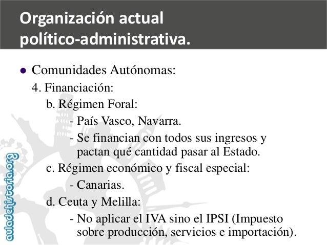   Comunidades Autónomas:  4. Financiación:  b. Régimen Foral:  -País Vasco, Navarra.  -Se financian con todos sus ingreso...