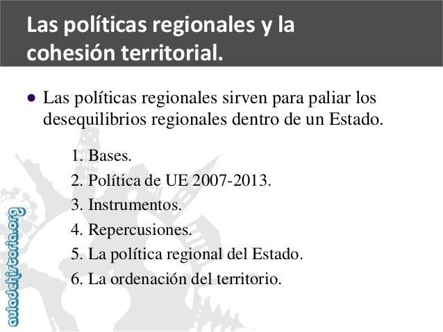 Las políticas regionales y la  cohesión territorial.    Las políticas regionales sirven para paliar los  desequilibrios r...