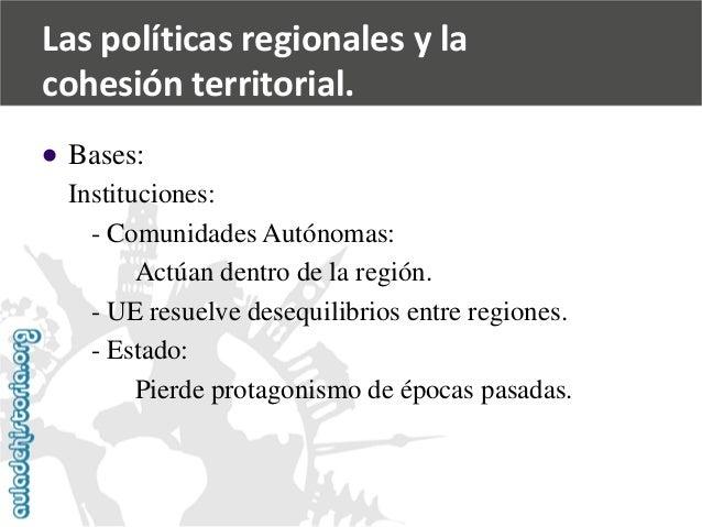   Bases:  Instituciones:  -Comunidades Autónomas:  Actúan dentro de la región.  -UE resuelve desequilibrios entre regione...