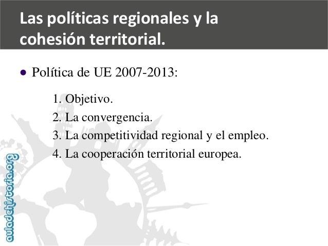   Política de UE 2007-2013:  1. Objetivo.  2. La convergencia.  3. La competitividad regional y el empleo.  4. La coopera...