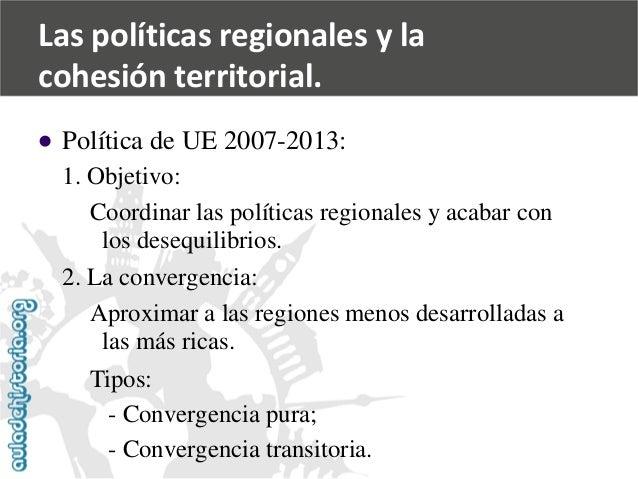   Política de UE 2007-2013:  1. Objetivo:  Coordinar las políticas regionales y acabar con  los desequilibrios.  2. La co...