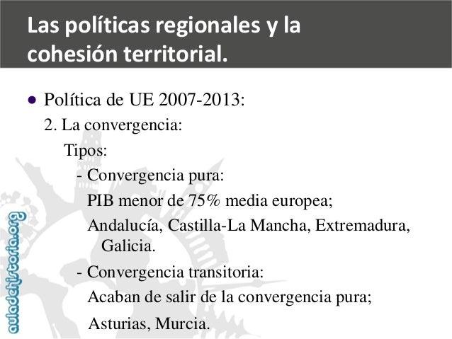   Política de UE 2007-2013:  2. La convergencia:  Tipos:  -Convergencia pura:  PIB menor de 75% media europea;  Andalucía...