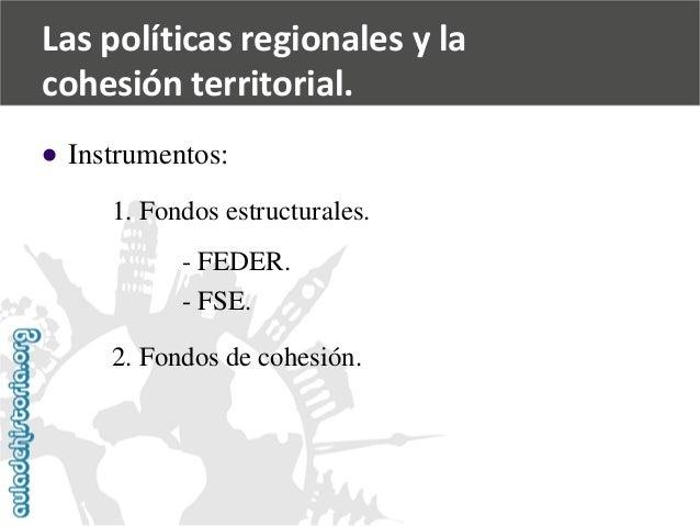   Instrumentos:  1. Fondos estructurales.  -FEDER.  -FSE.  2. Fondos de cohesión.  Las políticas regionales y la  cohesió...