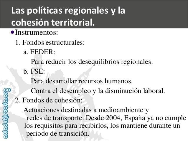   Instrumentos:  1. Fondos estructurales:  a. FEDER:  Para reducir los desequilibrios regionales.  b. FSE:  Para desarrol...