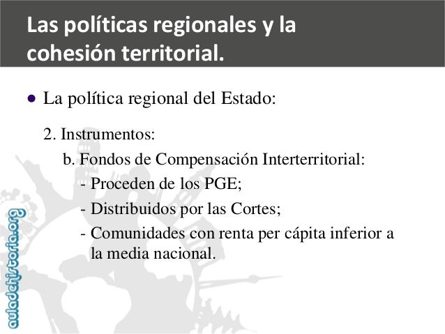   La política regional del Estado:  2. Instrumentos:  b. Fondos de Compensación Interterritorial:  -Proceden de los PGE; ...