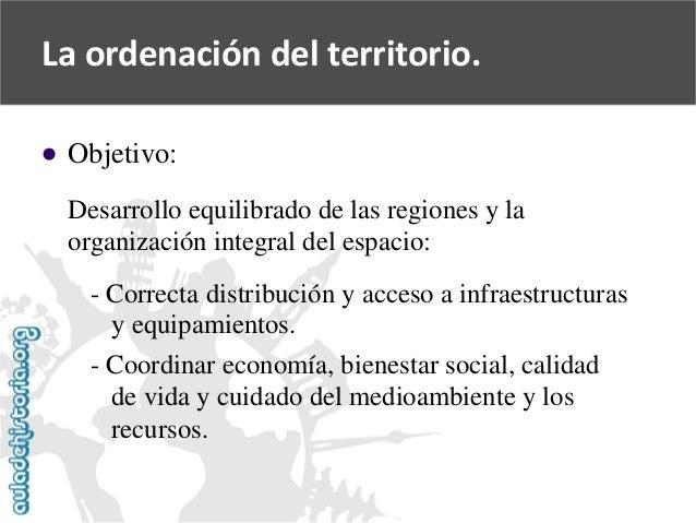 La ordenación del territorio.    Objetivo:  Desarrollo equilibrado de las regiones y la  organización integral del espaci...
