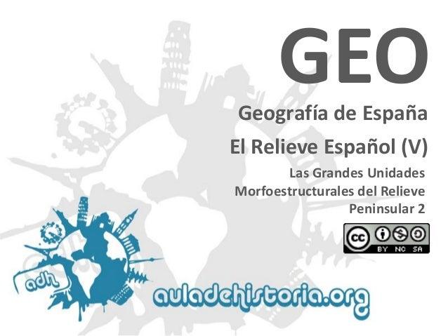 Geografía de España  Las Grandes Unidades Morfoestructuralesdel Relieve Peninsular 2GEOEl Relieve Español (V)