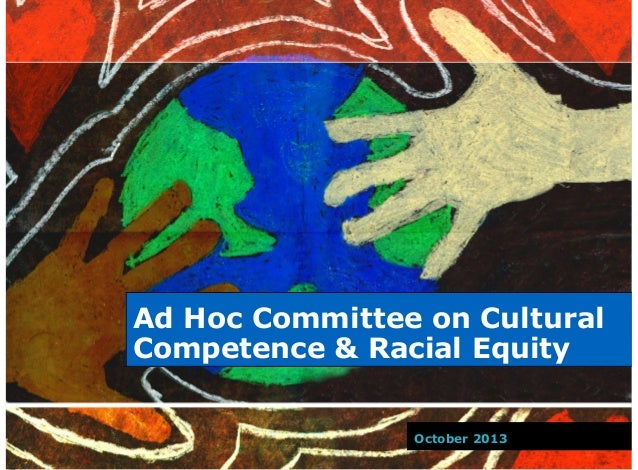 Ad Hoc Committee on Cultural Competence & Racial Equity October 2013