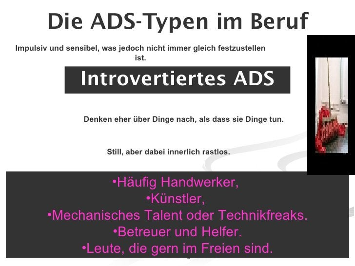 Die ADS-Typen im Beruf <ul><li>Introvertiertes ADS </li></ul><ul><li>Häufig Handwerker,  </li></ul><ul><li>Künstler,  </li...