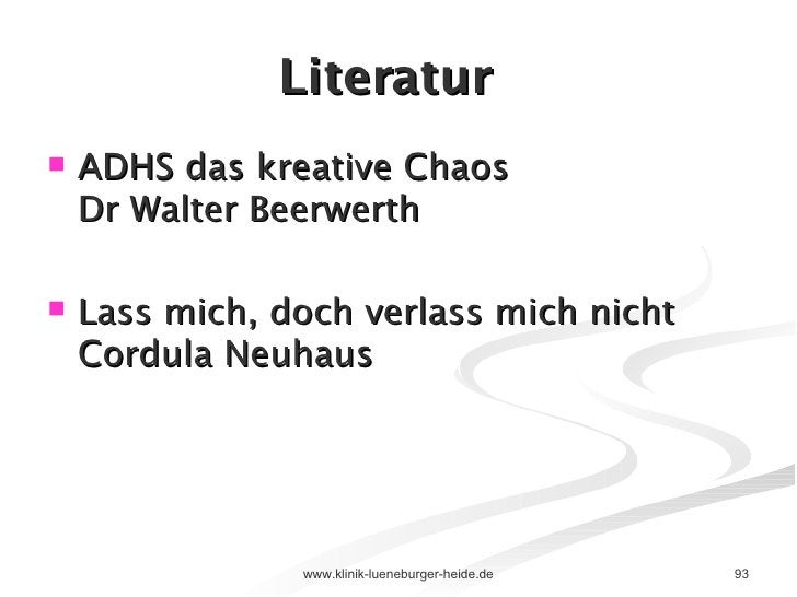 Literatur <ul><li>ADHS das kreative Chaos Dr Walter Beerwerth </li></ul><ul><li>Lass mich, doch verlass mich nicht Cordula...