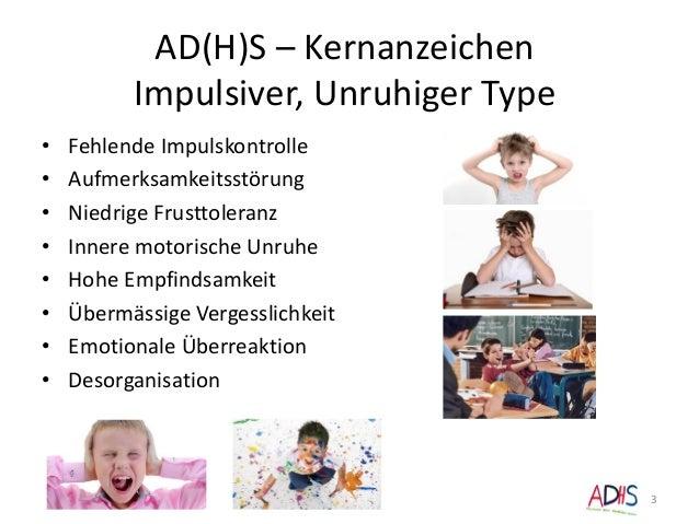 AD(H)S – Kernanzeichen Impulsiver, Unruhiger Type • Fehlende Impulskontrolle • Aufmerksamkeitsstörung • Niedrige Frusttole...