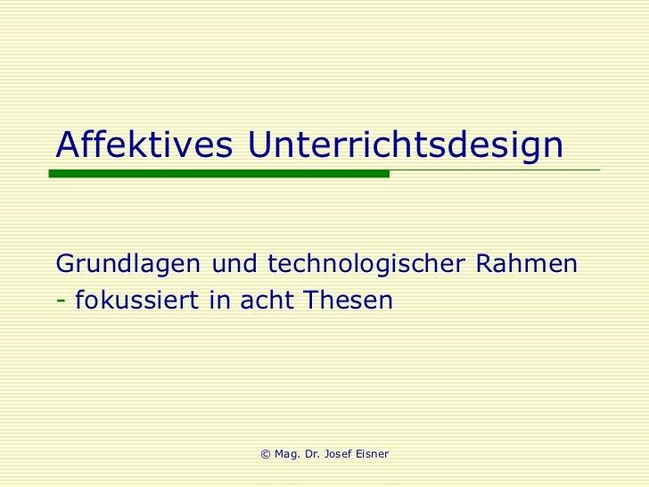 Affektives UnterrichtsdesignGrundlagen und technologischer Rahmen- fokussiert in acht Thesen              © Mag. Dr. Josef...