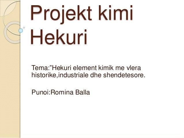"""Projekt kimi Hekuri Tema:""""Hekuri element kimik me vlera historike,industriale dhe shendetesore. Punoi:Romina Balla"""