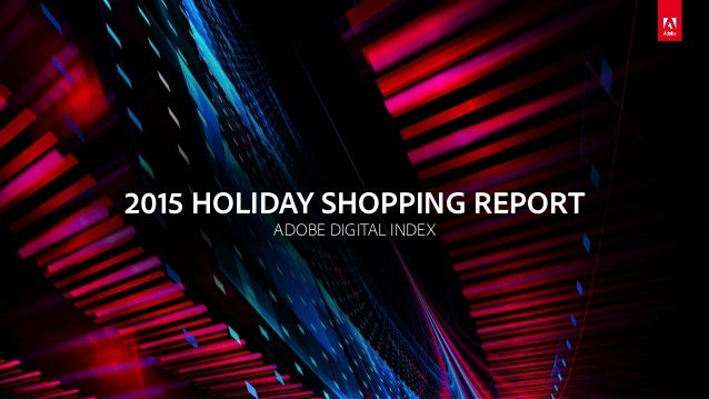 © 2015 Adobe Systems Incorporated. All Rights Reserved. Adobe Confidential. 2015 HOLIDAY SHOPPING REPORT ADOBE DIGITAL IND...