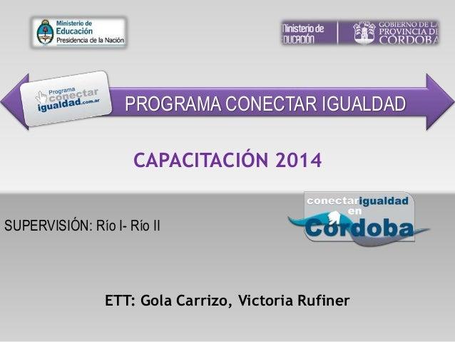 SUPERVISIÓN: Río I- Río II CAPACITACIÓN 2014 ETT: Gola Carrizo, Victoria Rufiner PROGRAMA CONECTAR IGUALDAD