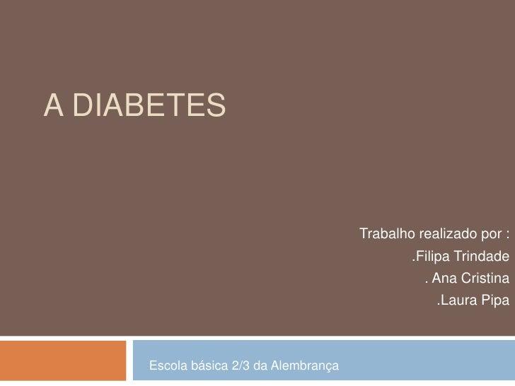 A Diabetes<br />Trabalho realizado por : <br />.Filipa Trindade<br />. Ana Cristina<br />.Laura Pipa<br />Escola básica 2/...