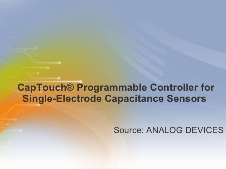 CapTouch® Programmable Controller for Single-Electrode Capacitance Sensors  <ul><li>Source: ANALOG DEVICES </li></ul>