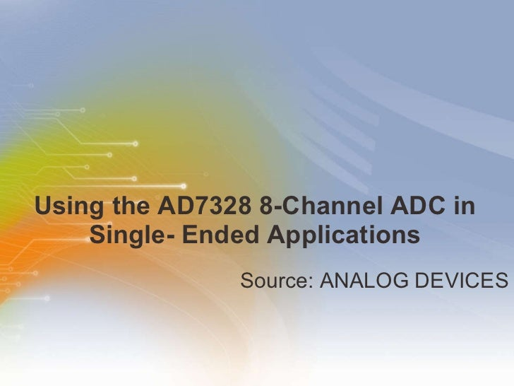 Using the AD7328 8-Channel ADC in Single- Ended Applications <ul><li>Source: ANALOG DEVICES </li></ul>