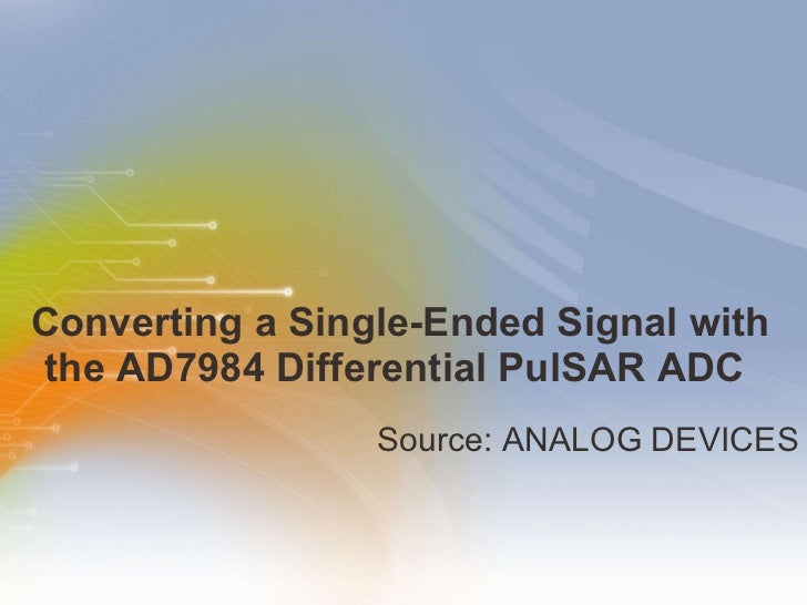 Converting a Single-Ended Signal with the AD7984 Differential PulSAR ADC  <ul><li>Source: ANALOG DEVICES </li></ul>