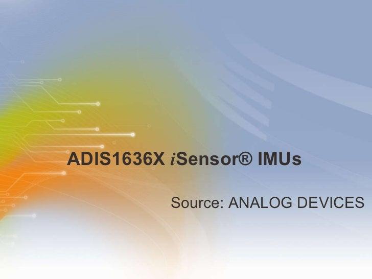ADIS1636X  i Sensor® IMUs <ul><li>Source: ANALOG DEVICES </li></ul>