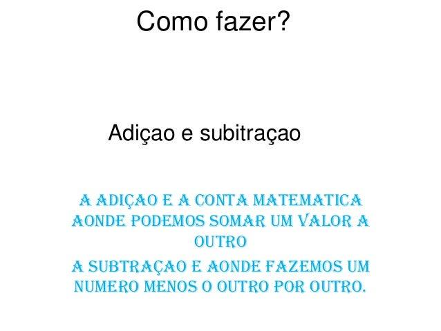 Como fazer? A adiçao e a conta matematica aonde podemos somar um valor a outro A subtraçao e aonde fazemos um numero MENOS...