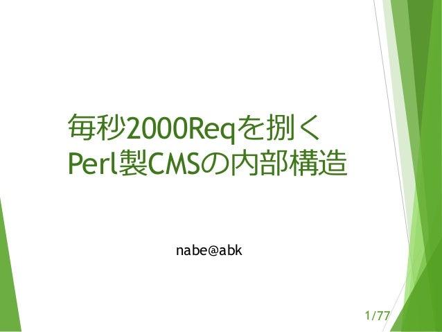 /77 毎秒2000Reqを捌く Perl製CMSの内部構造 nabe@abk 1