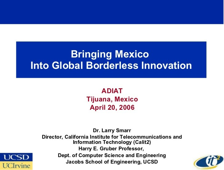 Bringing Mexico  Into Global Borderless Innovation Dr. Larry Smarr Director, California Institute for Telecommunications a...