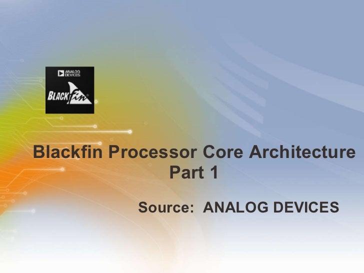 Blackfin Processor Core Architecture Part 1 <ul><li>Source:  ANALOG DEVICES   </li></ul>