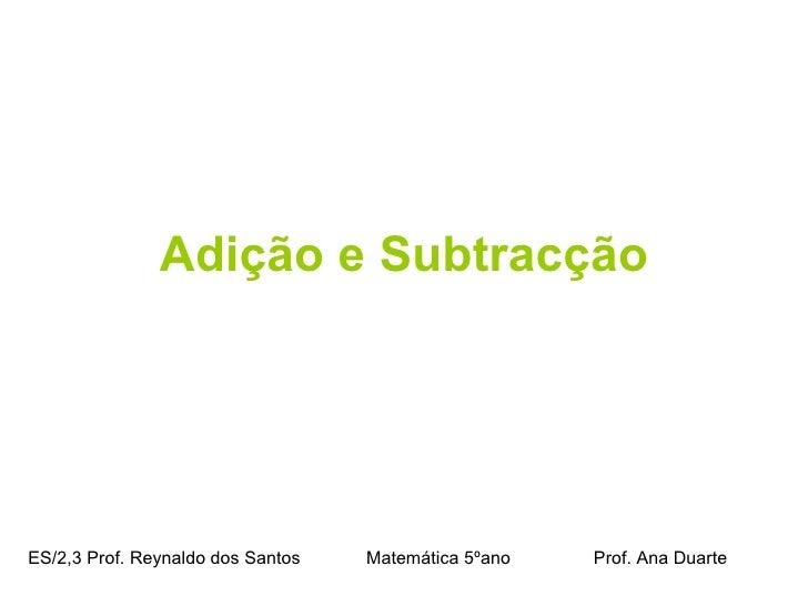 <ul><li>Adição e Subtracção </li></ul>ES/2,3 Prof. Reynaldo dos Santos    Matemática 5ºano  Prof. Ana Duarte