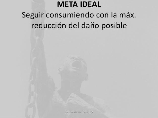 META IDEAL  Seguir consumiendo con la máx.  reducción del daño posible  LIC. MARÍA MALDONADO