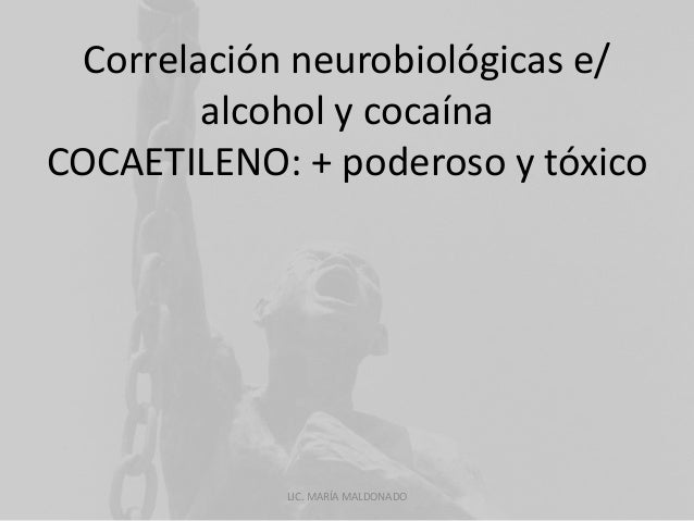 Correlación neurobiológicas e/  alcohol y cocaína  COCAETILENO: + poderoso y tóxico  LIC. MARÍA MALDONADO