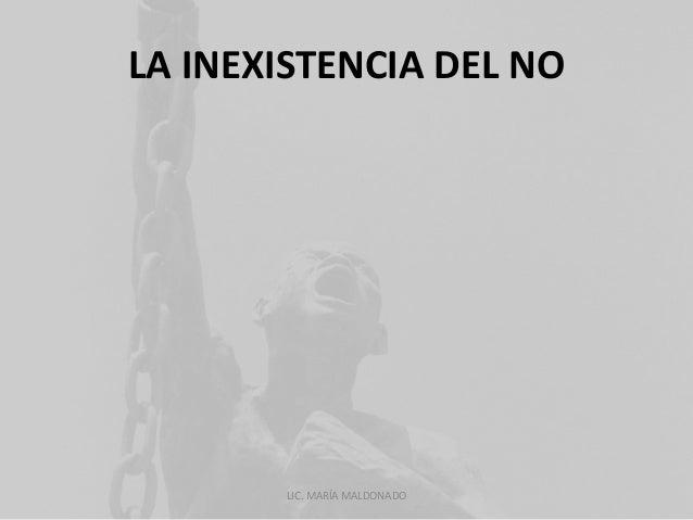 LA INEXISTENCIA DEL NO  LIC. MARÍA MALDONADO