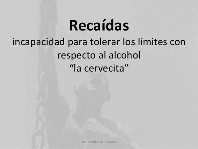 """Recaídas  incapacidad para tolerar los límites con  respecto al alcohol  """"la cervecita""""  LIC. MARÍA MALDONADO"""