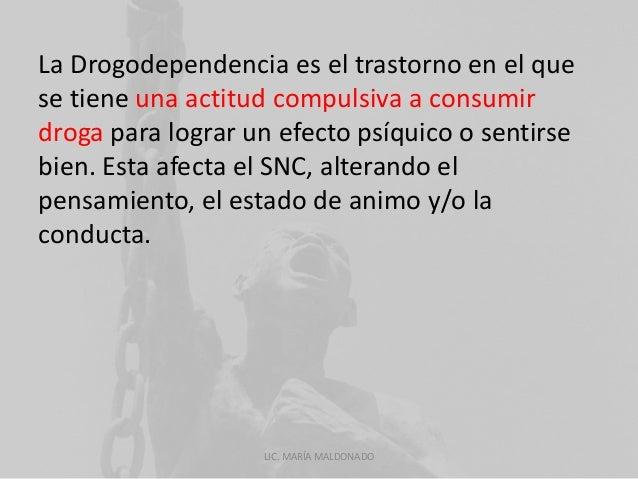 La Drogodependencia es el trastorno en el que  se tiene una actitud compulsiva a consumir  droga para lograr un efecto psí...