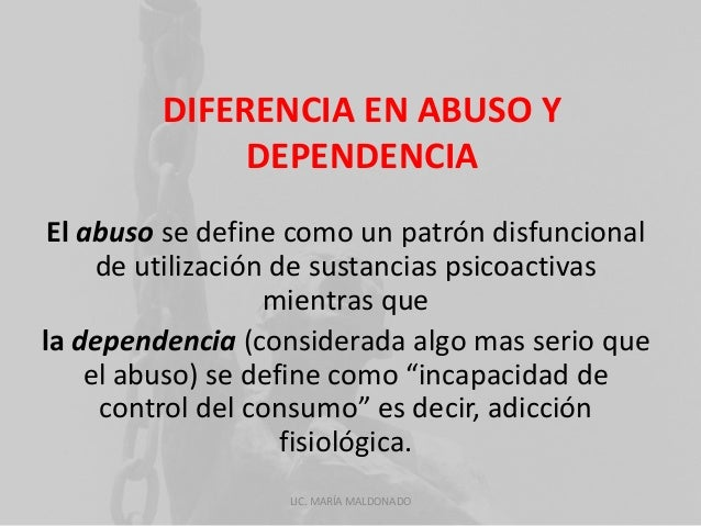 DIFERENCIA EN ABUSO Y  DEPENDENCIA  El abuso se define como un patrón disfuncional  de utilización de sustancias psicoacti...