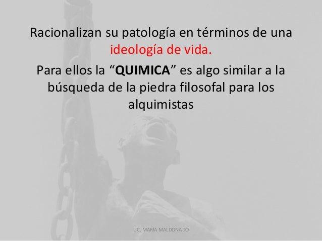 """Racionalizan su patología en términos de una  ideología de vida.  Para ellos la """"QUIMICA"""" es algo similar a la  búsqueda d..."""