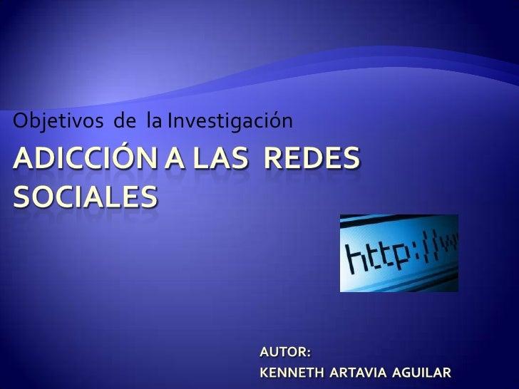 Objetivos  de  la Investigación <br />Adicción a las  Redes sociales<br />Autor:<br />Kenneth Artavia  Aguilar<br />