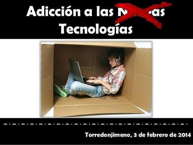 Adicción a las Nuevas Tecnologías  Torredonjimeno, 3 de febrero de 2014