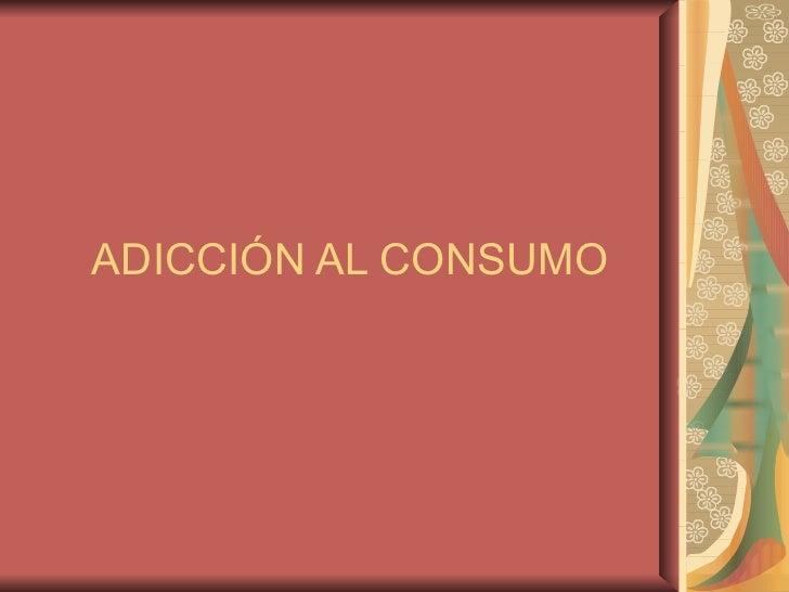 ADICCIÓN AL CONSUMO