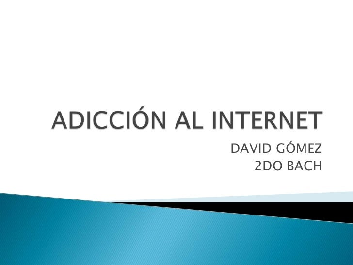 ADICCIÓN AL INTERNET<br />DAVID GÓMEZ<br />2DO BACH<br />