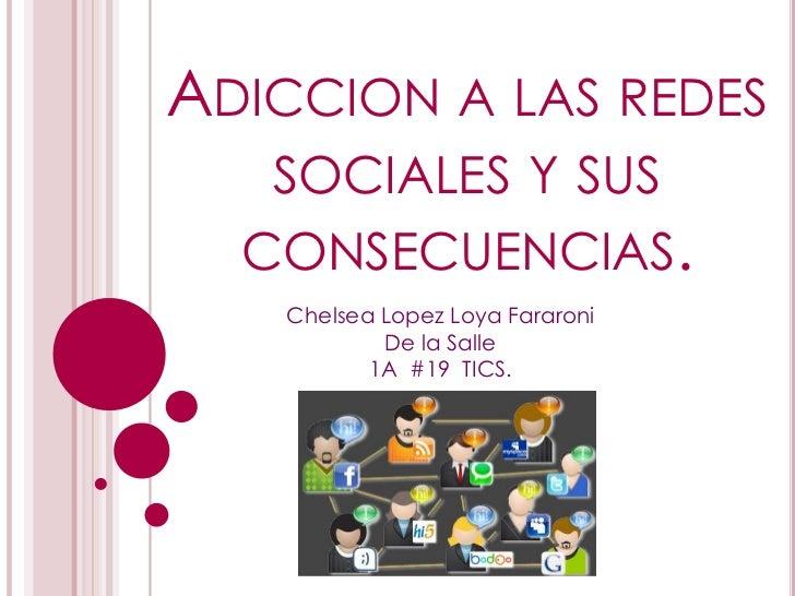 ADICCION A LAS REDES   SOCIALES Y SUS  CONSECUENCIAS.    Chelsea Lopez Loya Fararoni            De la Salle           1A #...