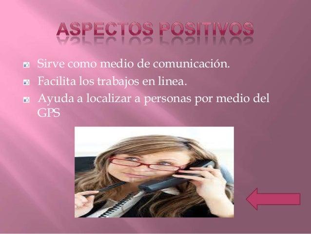 Sirve como medio de comunicación.Facilita los trabajos en linea.Ayuda a localizar a personas por medio delGPS