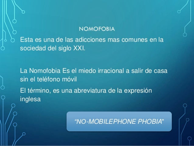 NOMOFOBIA Esta es una de las adicciones mas comunes en la sociedad del siglo XXI. La Nomofobia Es el miedo irracional a sa...