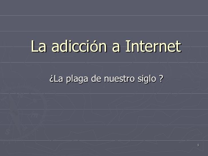La  adicci ó n  a Internet ¿La plaga de nuestro siglo ?