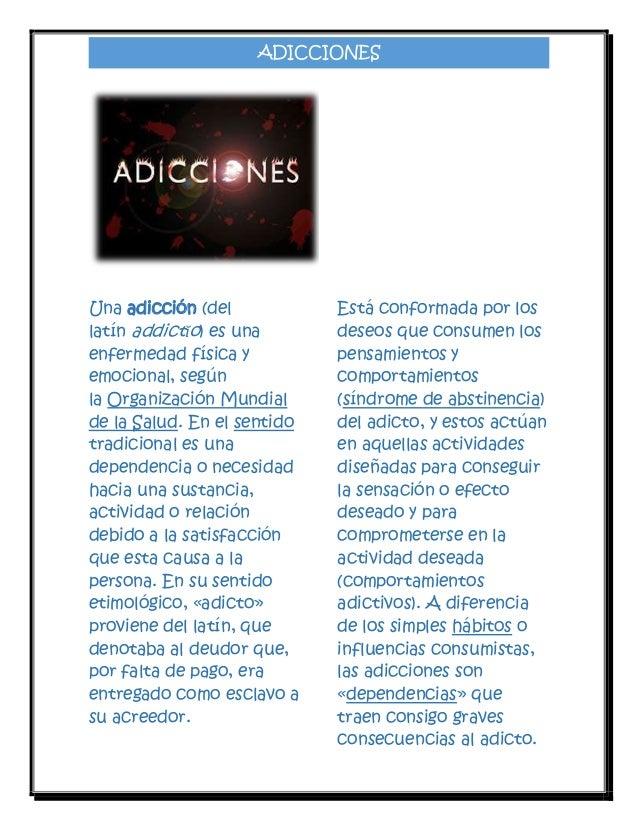 ADICCIONES  Una adicción (del latín addictĭo) es una enfermedad física y emocional, según la Organización Mundial de la Sa...