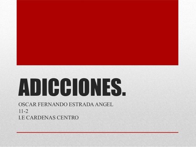 ADICCIONES.OSCAR FERNANDO ESTRADAANGEL 11-2 I.E CARDENAS CENTRO