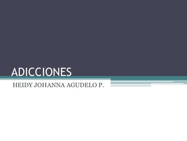 ADICCIONES HEIDY JOHANNA AGUDELO P.